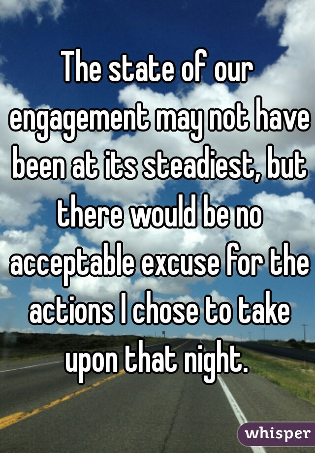 The state of our engagement may not have been at its steadiest, but there would be no acceptable excuse for the actions I chose to take upon that night.