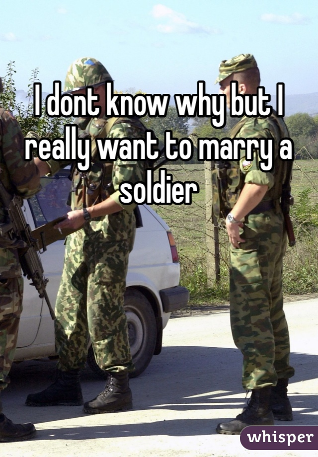 I dont know why but I really want to marry a soldier