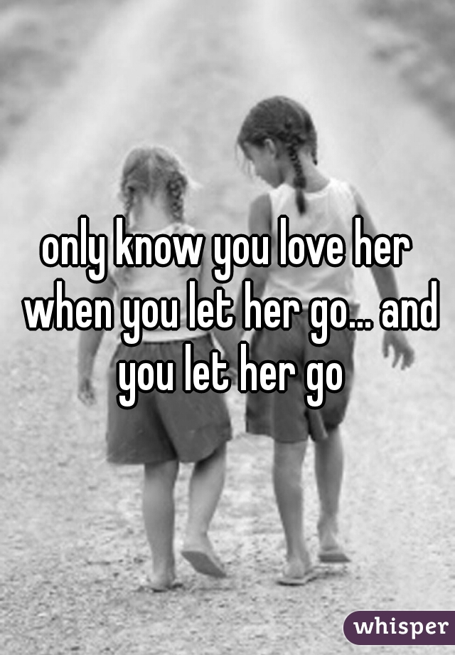 only know you love her when you let her go... and you let her go