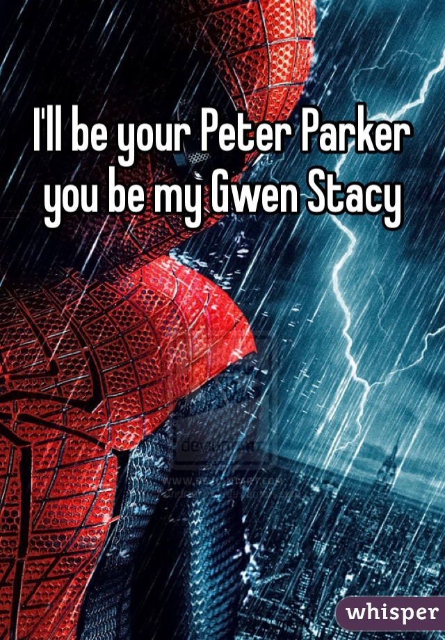 I'll be your Peter Parker you be my Gwen Stacy