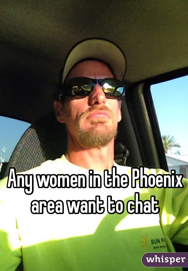 Any women in the Phoenix area want to chat