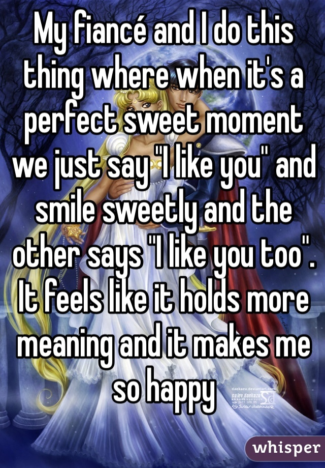 """My fiancé and I do this thing where when it's a perfect sweet moment we just say """"I like you"""" and smile sweetly and the other says """"I like you too"""". It feels like it holds more meaning and it makes me so happy"""
