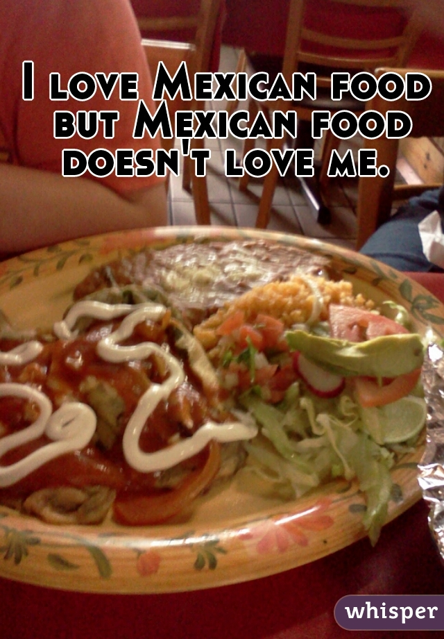 I love Mexican food but Mexican food doesn't love me.