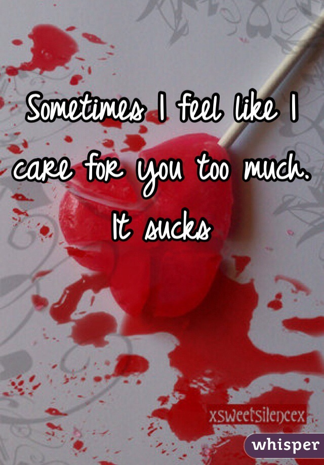 Sometimes I feel like I care for you too much. It sucks