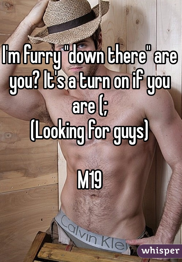 """I'm furry """"down there"""" are you? It's a turn on if you are (; (Looking for guys)  M19"""