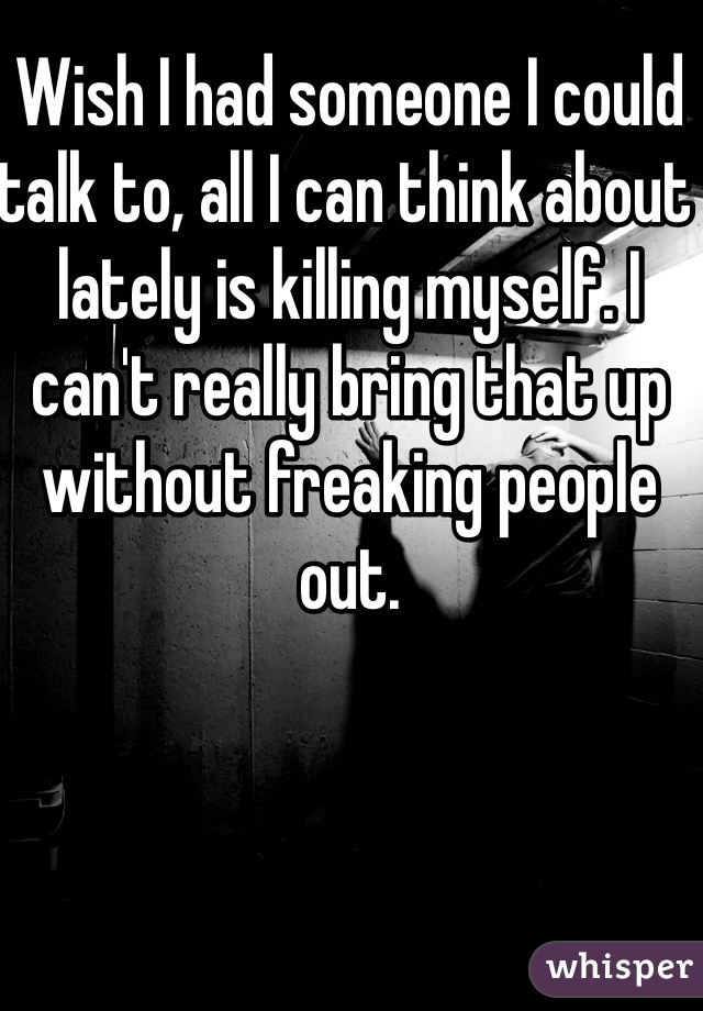 Wish I had someone I could talk to, all I can think about lately is killing myself. I can't really bring that up without freaking people out.