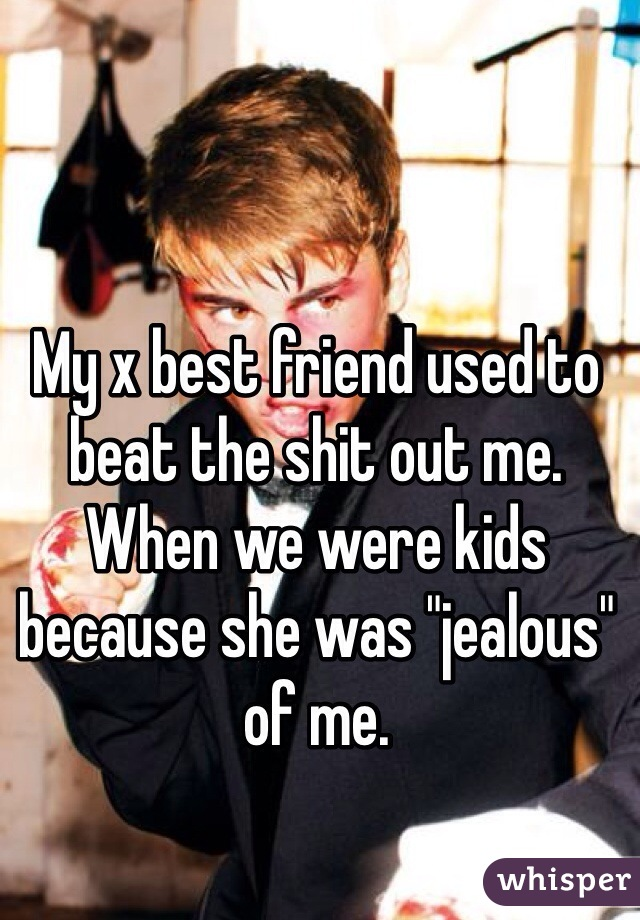 "My x best friend used to beat the shit out me.   When we were kids because she was ""jealous"" of me."