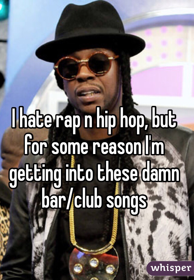 I hate rap n hip hop, but for some reason I'm getting into these damn bar/club songs
