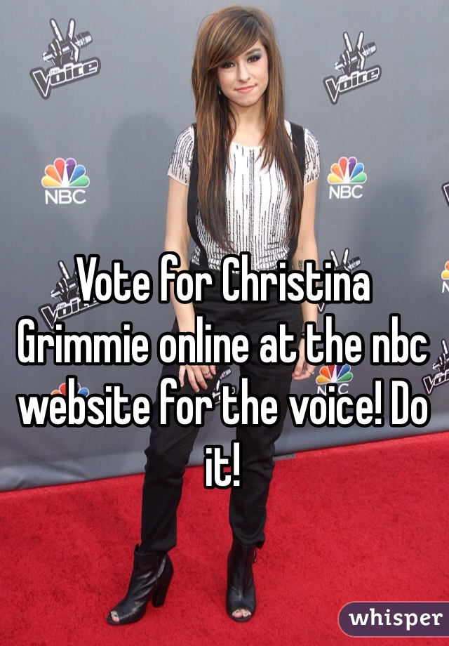 Vote for Christina Grimmie online at the nbc website for the voice! Do it!
