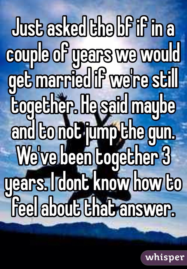 Just asked the bf if in a couple of years we would get married if we're still together. He said maybe and to not jump the gun. We've been together 3 years. I dont know how to feel about that answer.