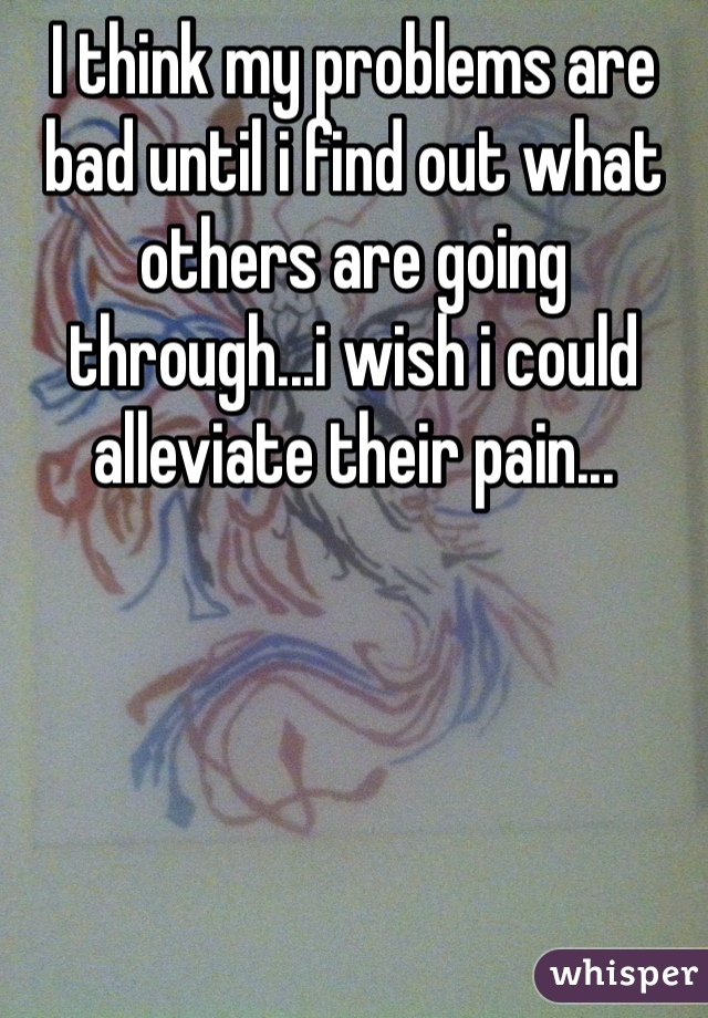 I think my problems are bad until i find out what others are going through...i wish i could alleviate their pain...