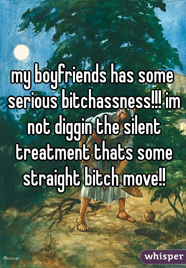 my boyfriends has some serious bitchassness!!! im not diggin the silent treatment thats some straight bitch move!!