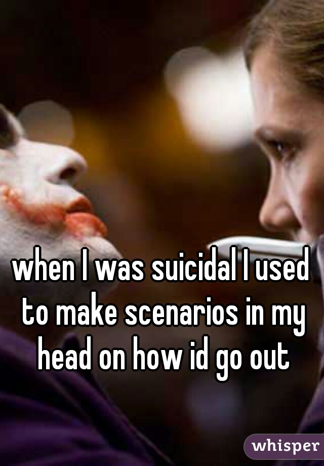 when I was suicidal I used to make scenarios in my head on how id go out