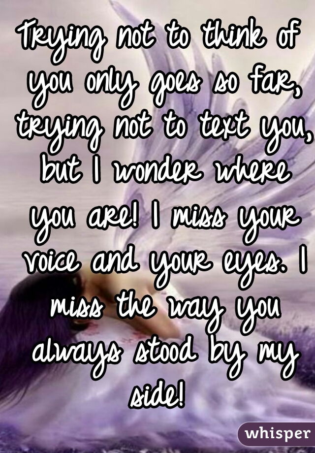 Trying not to think of you only goes so far, trying not to text you, but I wonder where you are! I miss your voice and your eyes. I miss the way you always stood by my side!