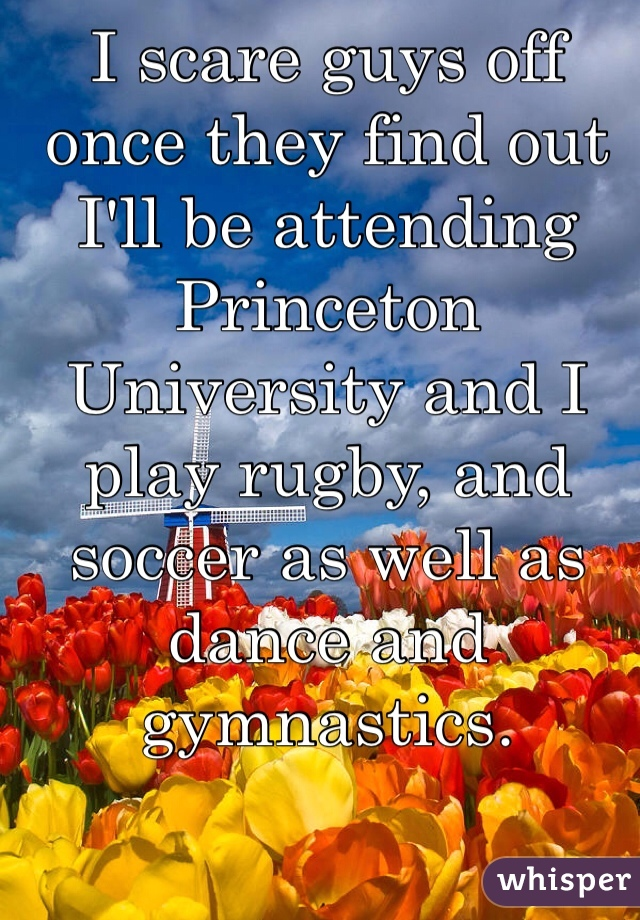 I scare guys off once they find out I'll be attending Princeton University and I play rugby, and soccer as well as dance and gymnastics.