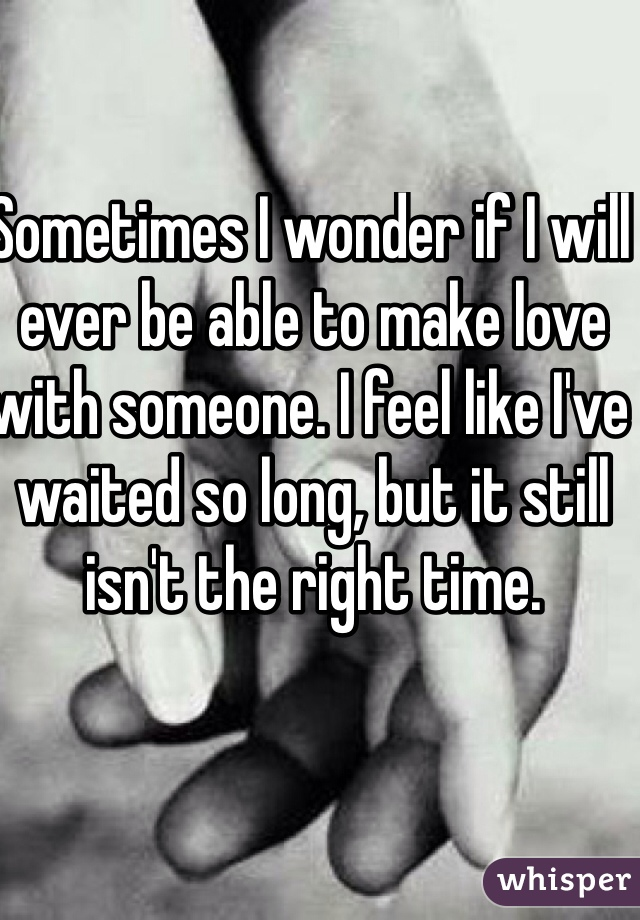 Sometimes I wonder if I will ever be able to make love with someone. I feel like I've waited so long, but it still isn't the right time.