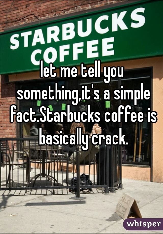 let me tell you something,it's a simple fact.Starbucks coffee is basically crack.