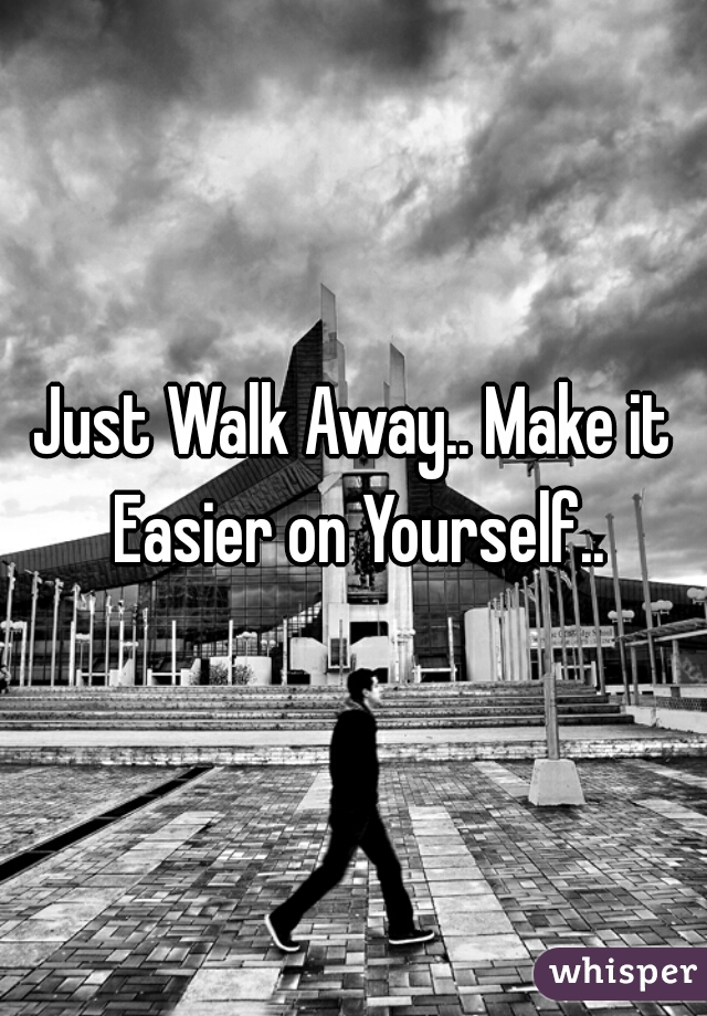 Just Walk Away.. Make it Easier on Yourself..