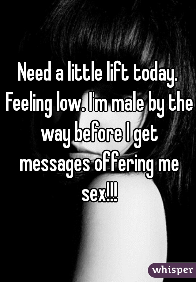 Need a little lift today. Feeling low. I'm male by the way before I get messages offering me sex!!!