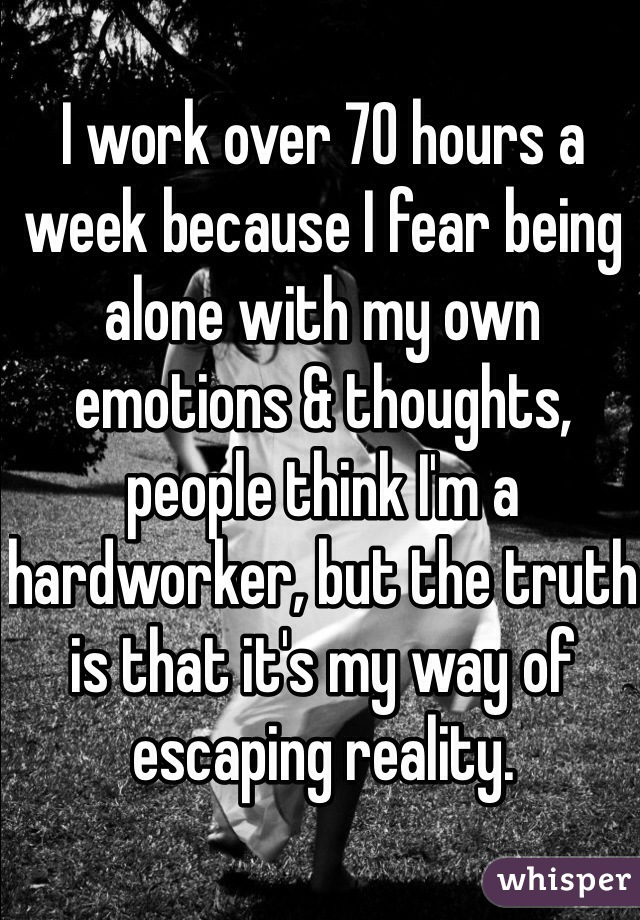 I work over 70 hours a week because I fear being alone with my own emotions & thoughts, people think I'm a hardworker, but the truth is that it's my way of escaping reality.