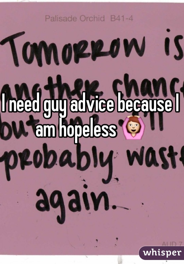 I need guy advice because I am hopeless 🙆