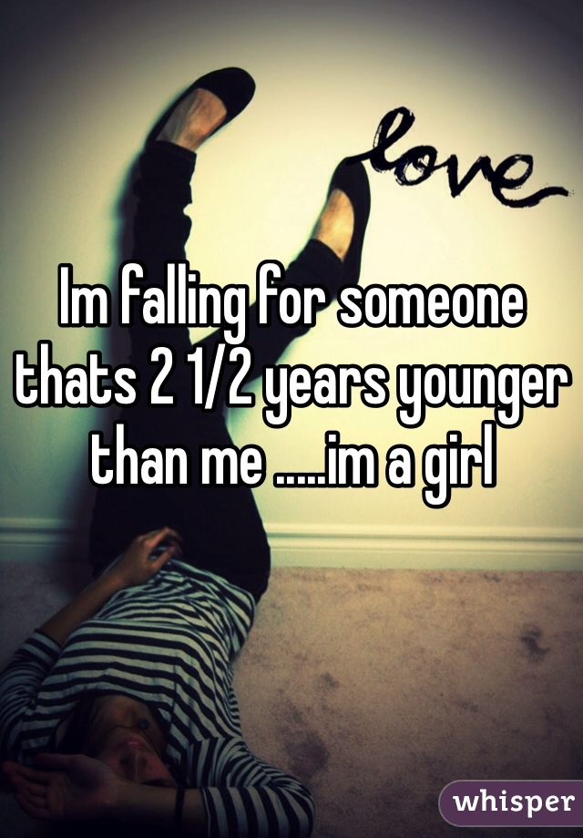 Im falling for someone thats 2 1/2 years younger than me .....im a girl