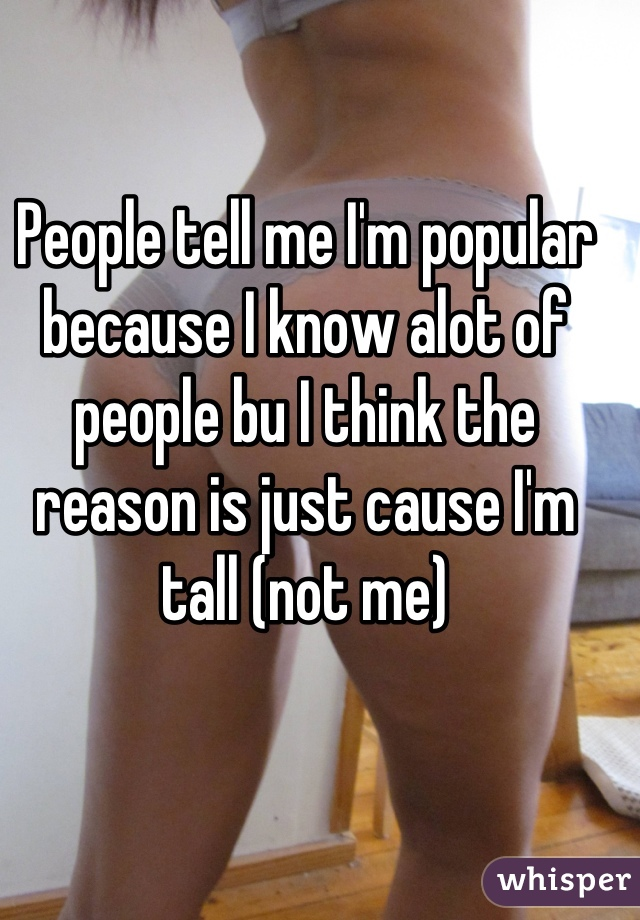 People tell me I'm popular because I know alot of people bu I think the reason is just cause I'm tall (not me)