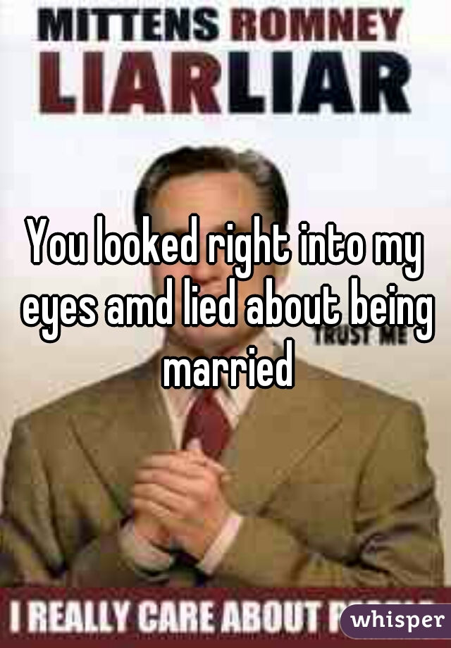 You looked right into my eyes amd lied about being married