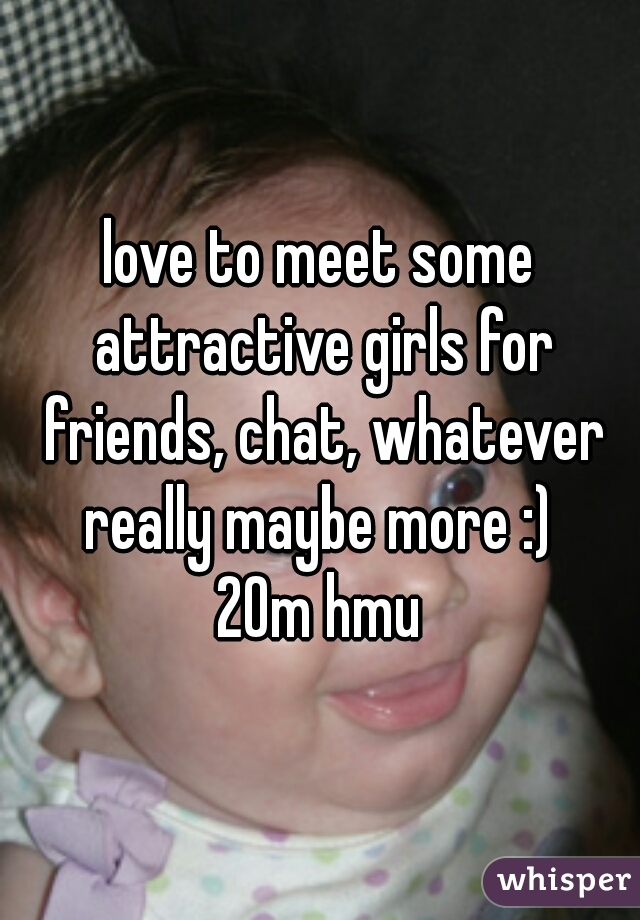 love to meet some attractive girls for friends, chat, whatever really maybe more :)  20m hmu