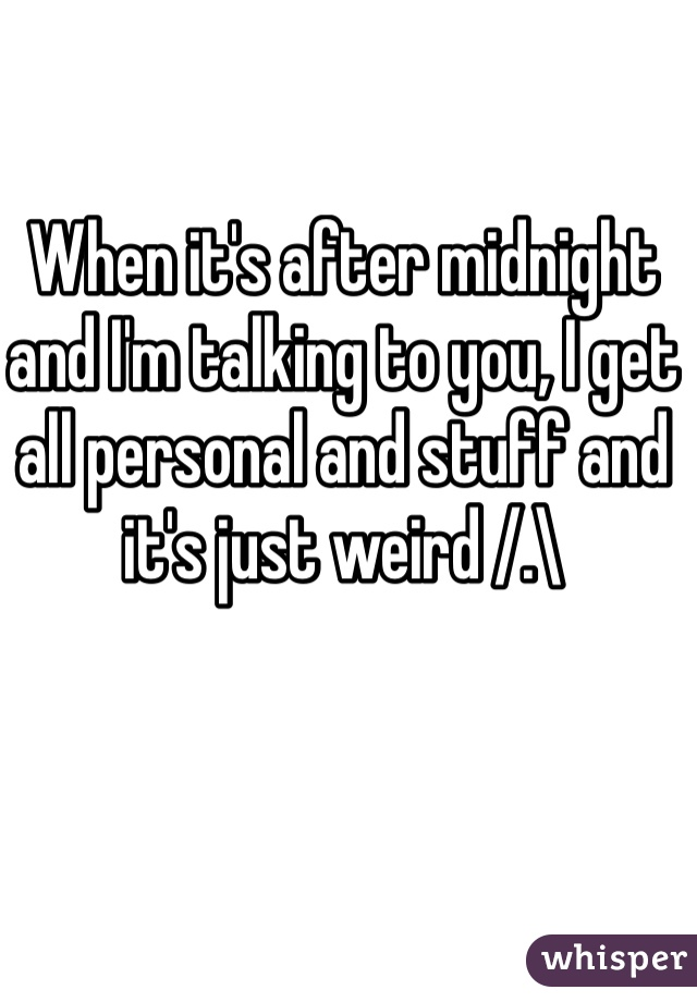 When it's after midnight and I'm talking to you, I get all personal and stuff and it's just weird /.\