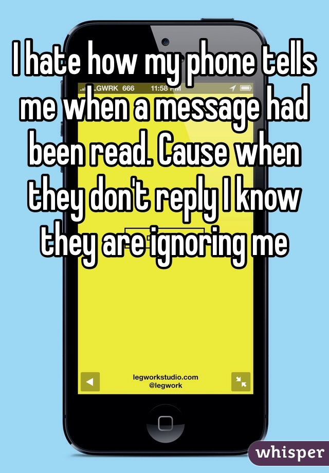 I hate how my phone tells me when a message had been read. Cause when they don't reply I know they are ignoring me
