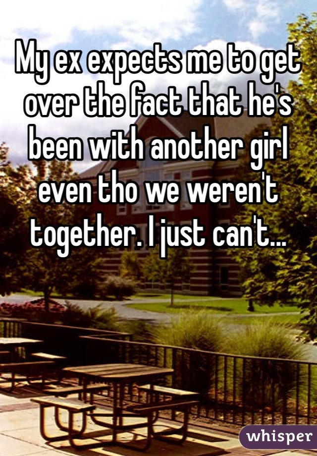 My ex expects me to get over the fact that he's been with another girl even tho we weren't together. I just can't...