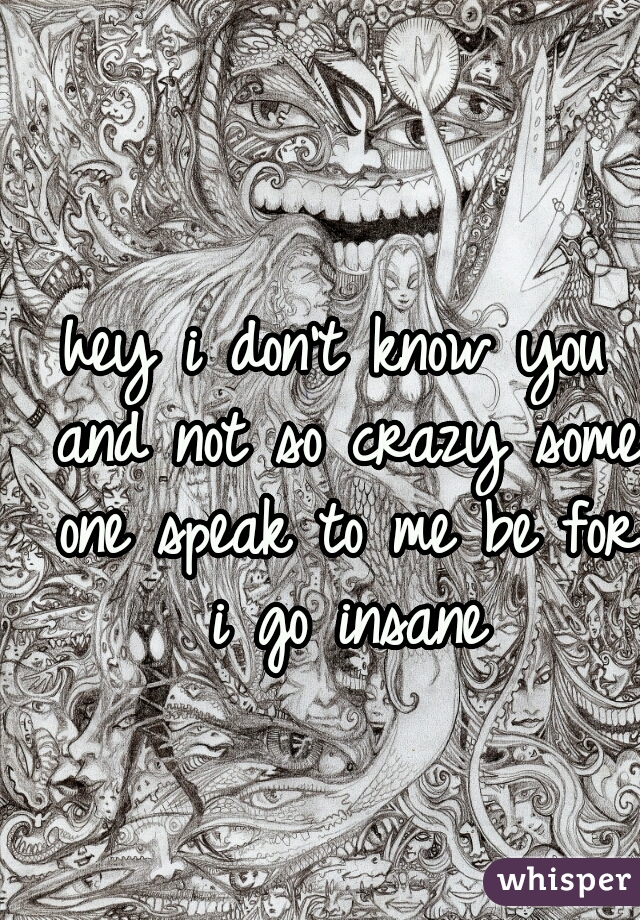hey i don't know you and not so crazy some one speak to me be for i go insane