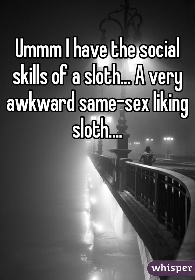 Ummm I have the social skills of a sloth... A very awkward same-sex liking sloth....