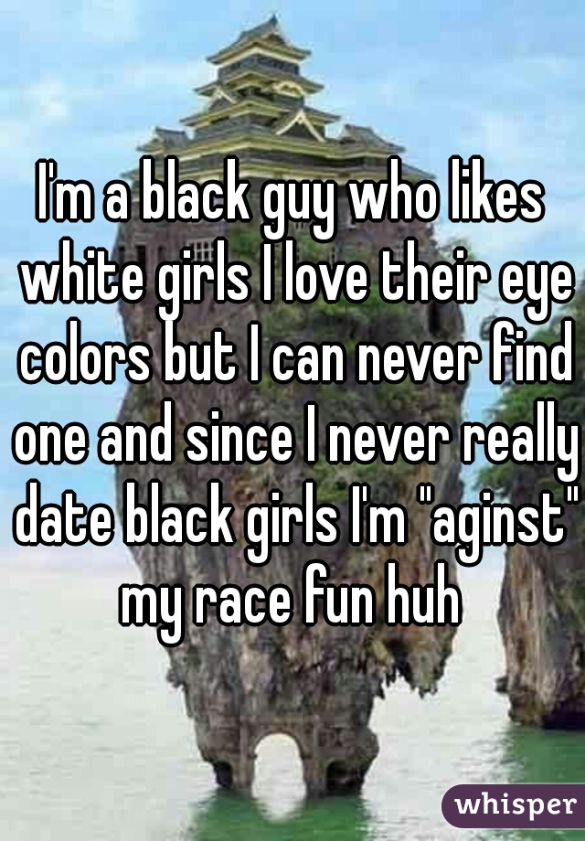 """I'm a black guy who likes white girls I love their eye colors but I can never find one and since I never really date black girls I'm """"aginst"""" my race fun huh"""
