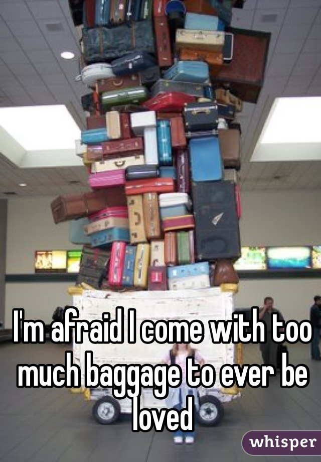 I'm afraid I come with too much baggage to ever be loved