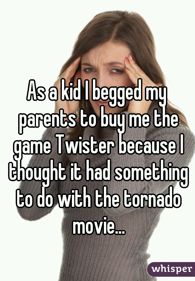 As a kid I begged my parents to buy me the game Twister because I thought it had something to do with the tornado movie...