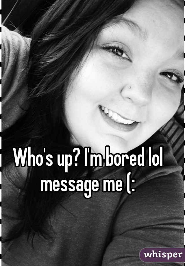 Who's up? I'm bored lol message me (: