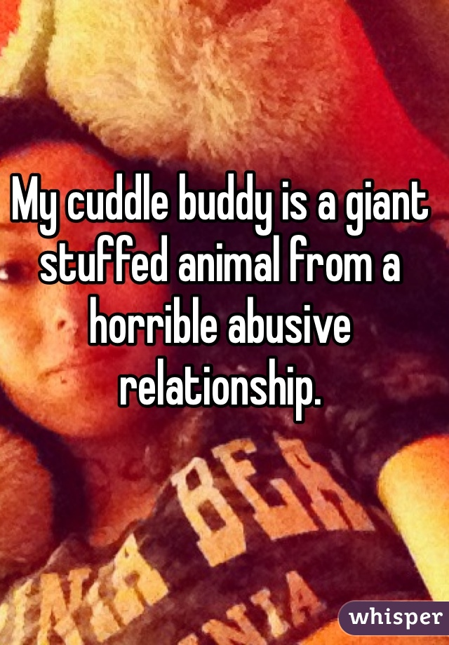 My cuddle buddy is a giant stuffed animal from a horrible abusive relationship.