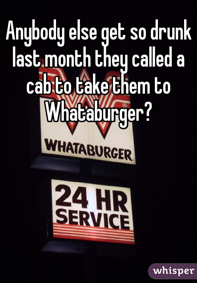 Anybody else get so drunk last month they called a cab to take them to Whataburger?