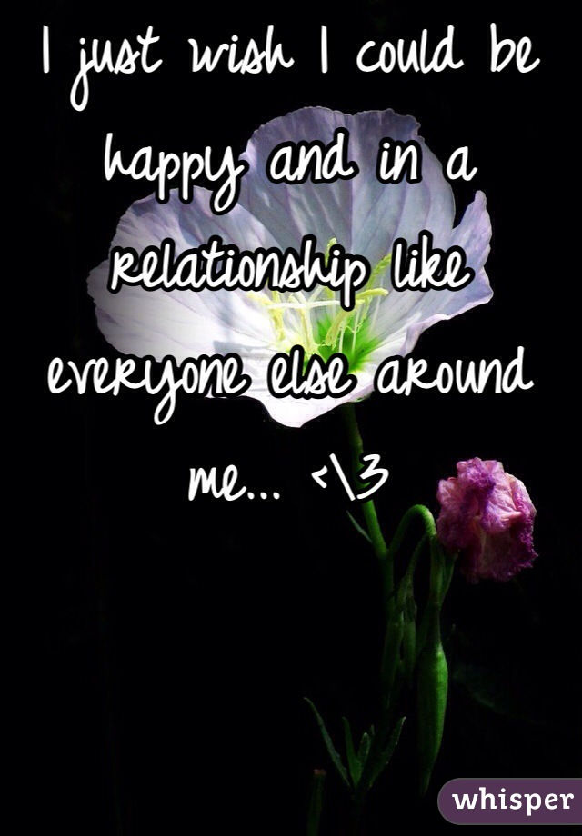 I just wish I could be happy and in a relationship like everyone else around me... <\3