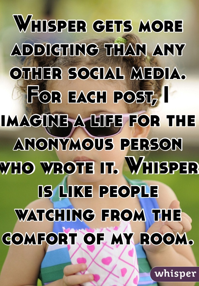 Whisper gets more addicting than any other social media. For each post, I imagine a life for the anonymous person who wrote it. Whisper is like people watching from the comfort of my room.