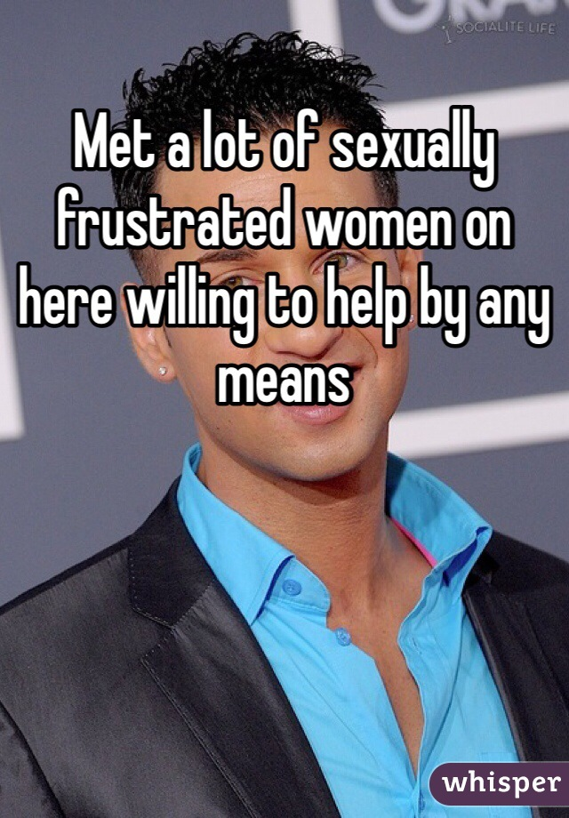Met a lot of sexually frustrated women on here willing to help by any means