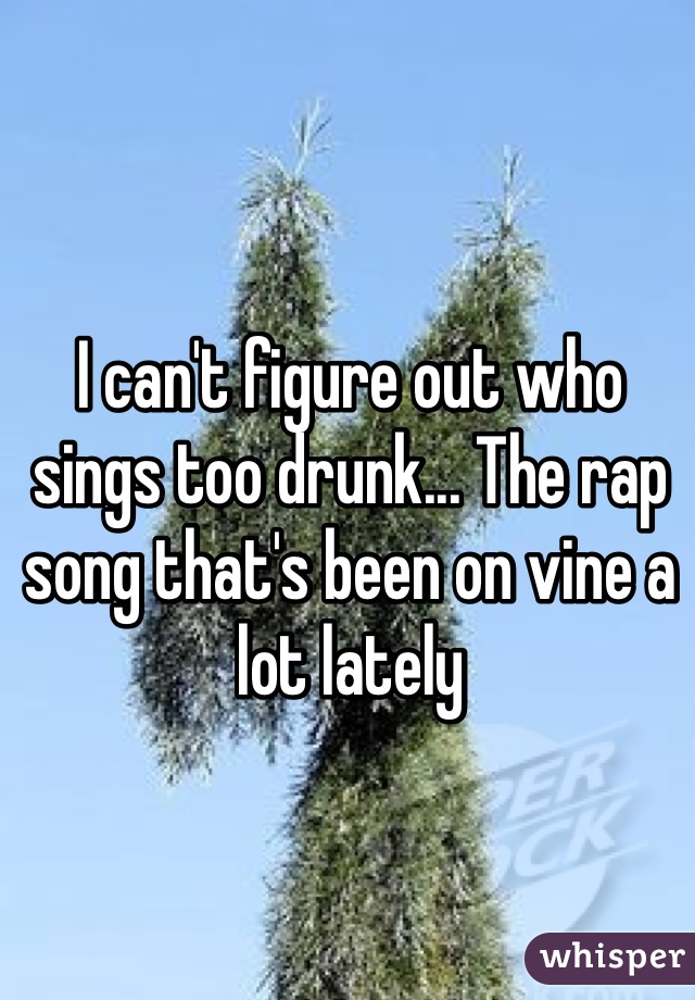 I can't figure out who sings too drunk... The rap song that's been on vine a lot lately