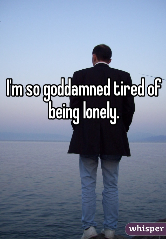 I'm so goddamned tired of being lonely.