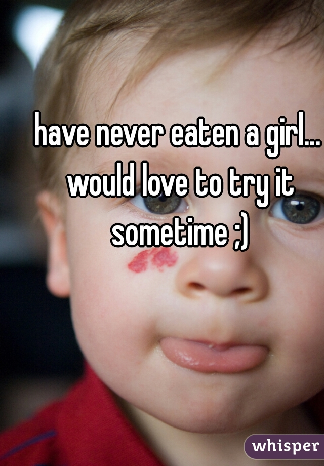 have never eaten a girl... would love to try it sometime ;)