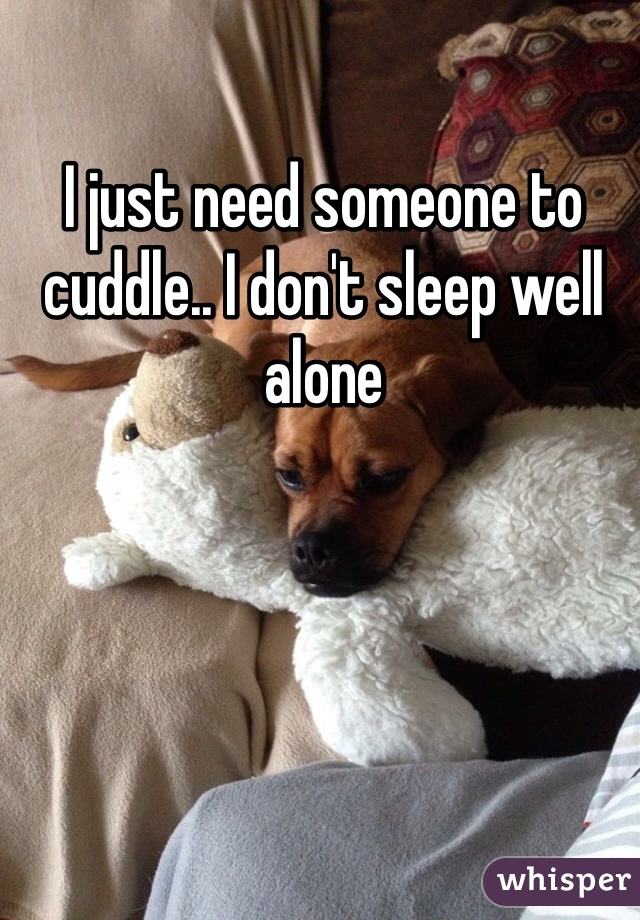 I just need someone to cuddle.. I don't sleep well alone