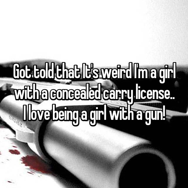 Got told that It's weird I'm a girl with a concealed carry license.. I love being a girl with a gun!