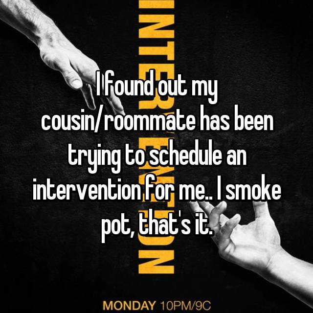 I found out my cousin/roommate has been trying to schedule an intervention for me.. I smoke pot, that's it.