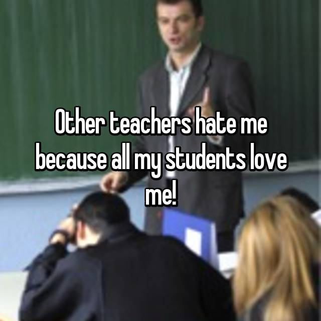 Other teachers hate me because all my students love me!